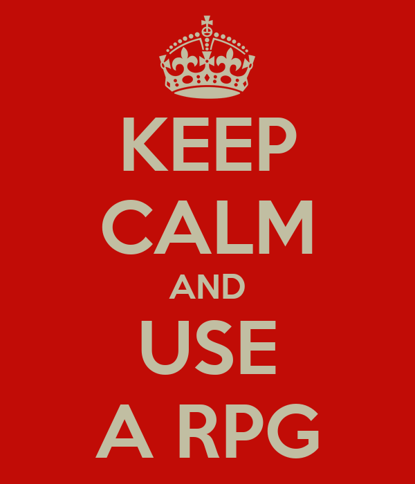 KEEP CALM AND USE A RPG