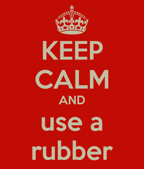 KEEP CALM AND use a rubber