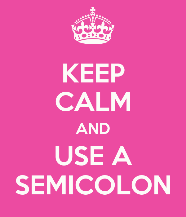 KEEP CALM AND USE A SEMICOLON