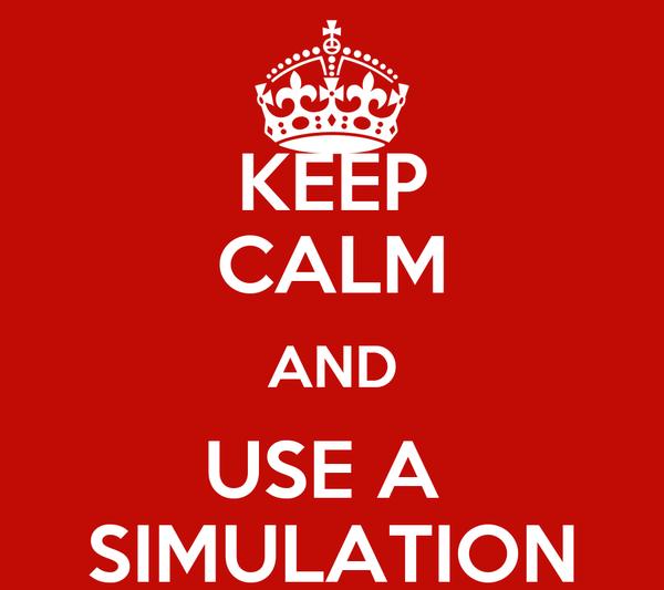 KEEP CALM AND USE A  SIMULATION
