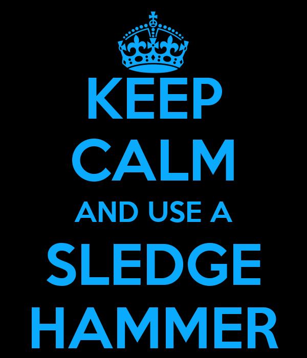 KEEP CALM AND USE A SLEDGE HAMMER