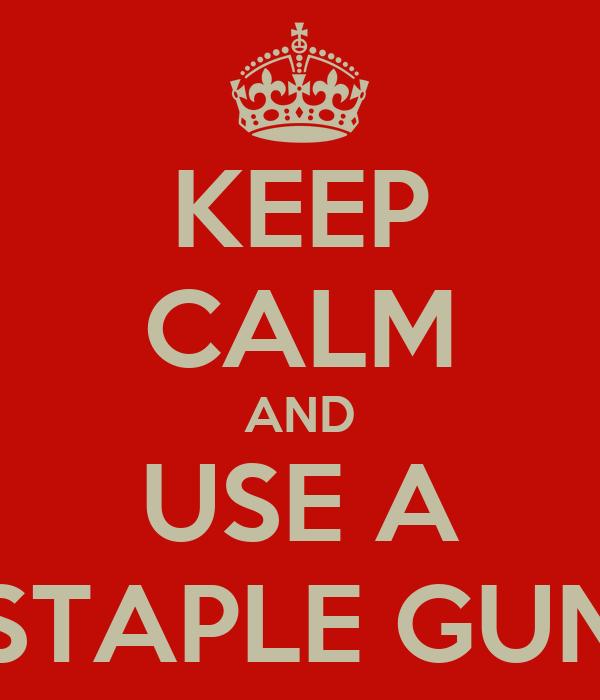 KEEP CALM AND USE A STAPLE GUN