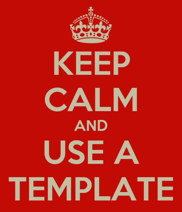 KEEP CALM AND USE A TEMPLATE