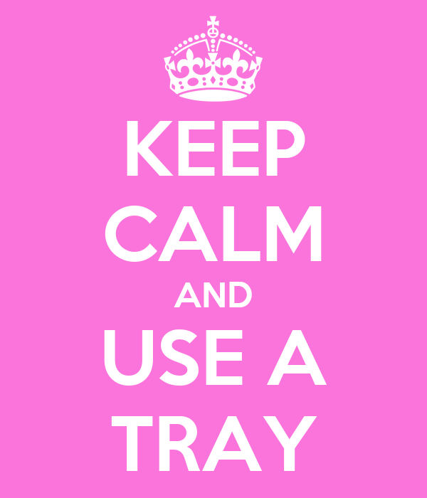 KEEP CALM AND USE A TRAY