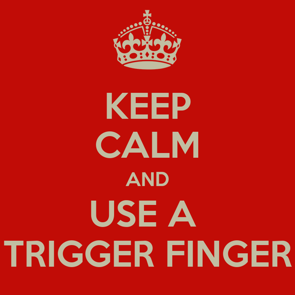 KEEP CALM AND USE A  TRIGGER FINGER