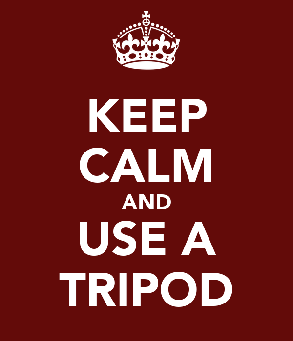 KEEP CALM AND USE A TRIPOD