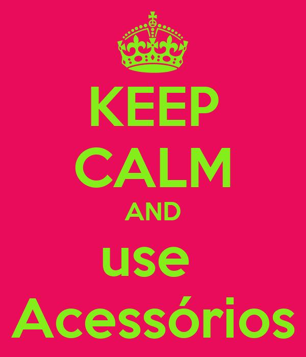 KEEP CALM AND use  Acessórios