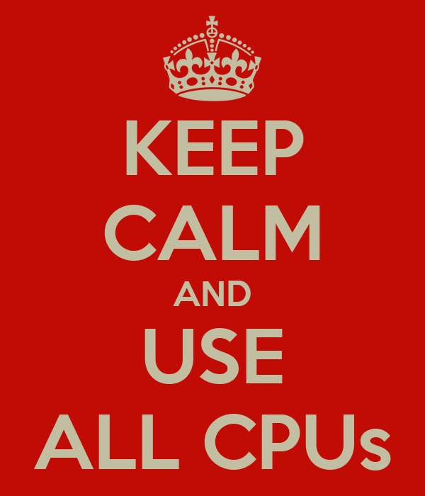 KEEP CALM AND USE ALL CPUs