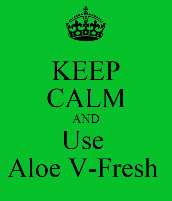 KEEP CALM AND Use  Aloe V-Fresh