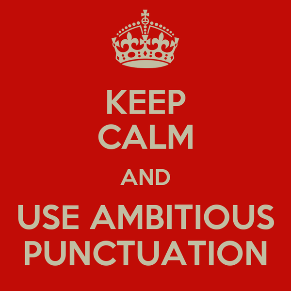 KEEP CALM AND USE AMBITIOUS PUNCTUATION