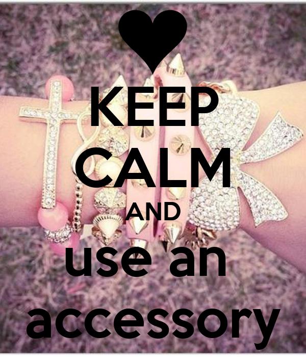 KEEP CALM AND use an  accessory