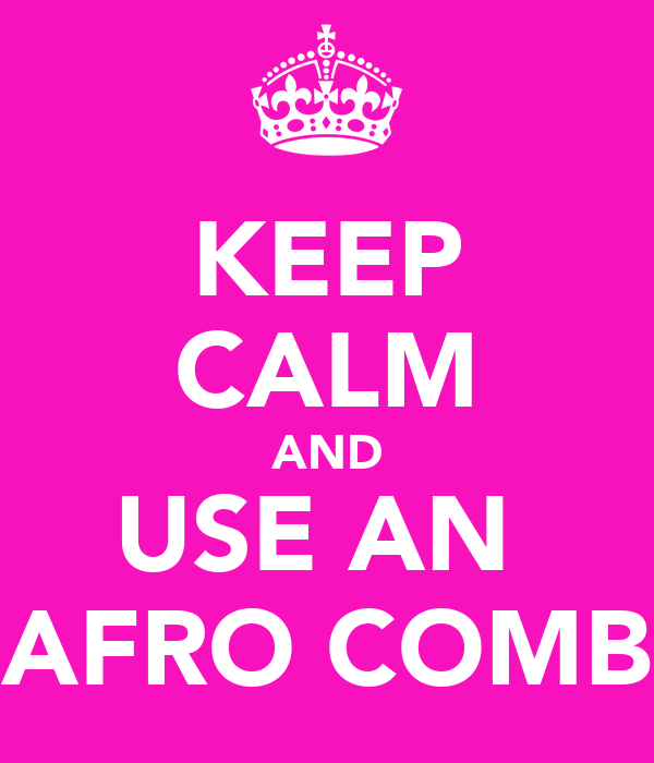 KEEP CALM AND USE AN  AFRO COMB