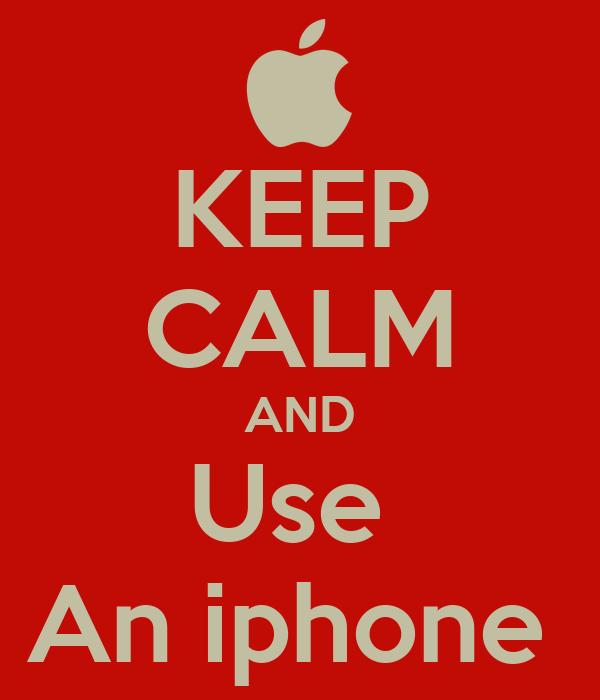 KEEP CALM AND Use  An iphone