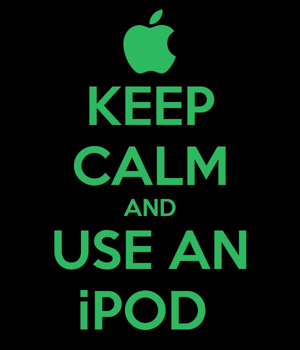 KEEP CALM AND USE AN iPOD