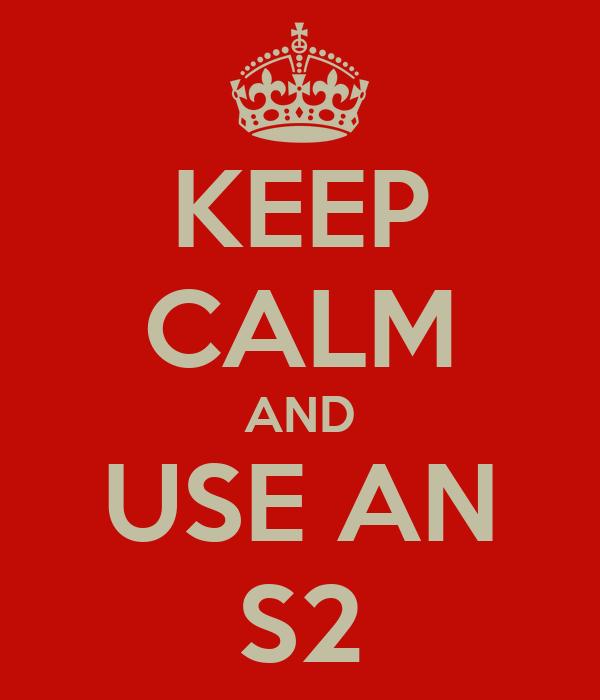 KEEP CALM AND USE AN S2