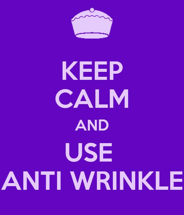 KEEP CALM AND USE  ANTI WRINKLE