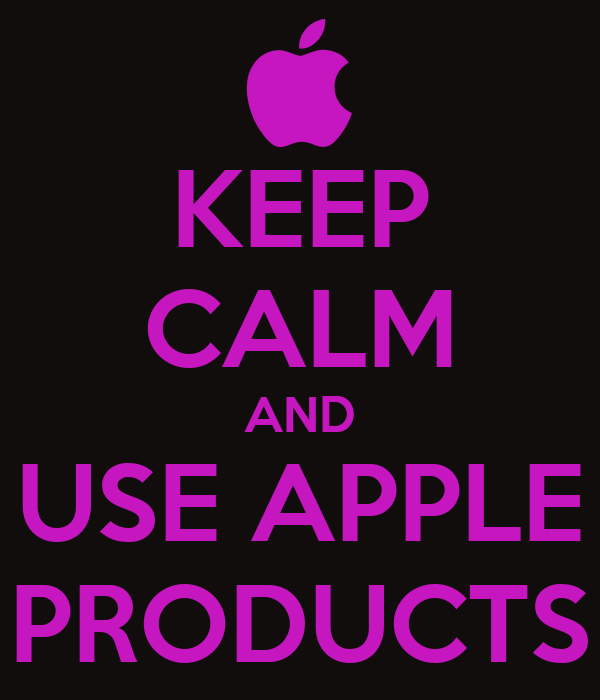 KEEP CALM AND USE APPLE PRODUCTS