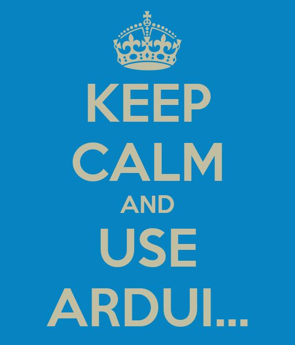 KEEP CALM AND USE ARDUI...