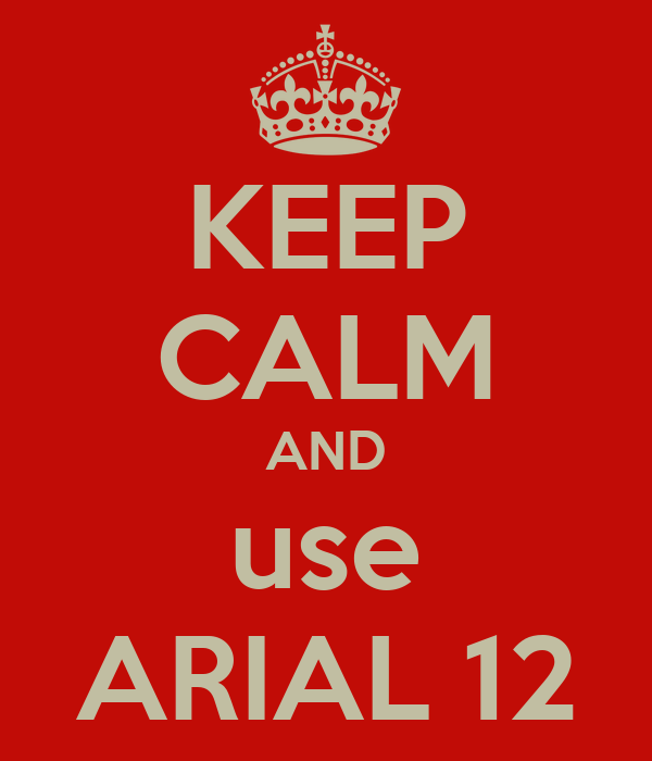 KEEP CALM AND use ARIAL 12
