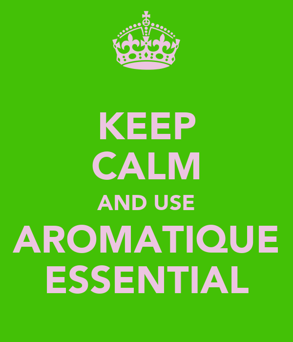KEEP CALM AND USE AROMATIQUE ESSENTIAL