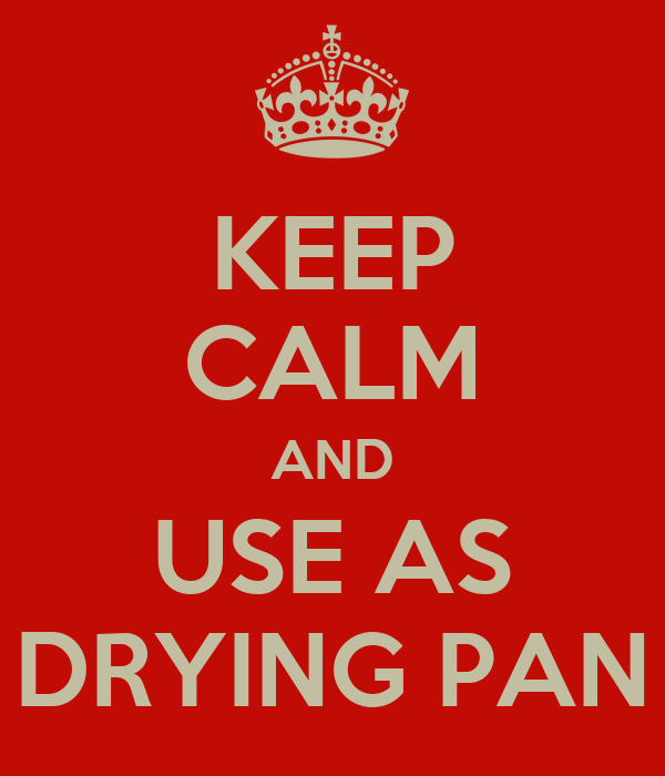 KEEP CALM AND USE AS DRYING PAN