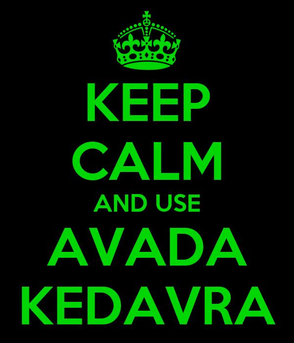 KEEP CALM AND USE AVADA KEDAVRA