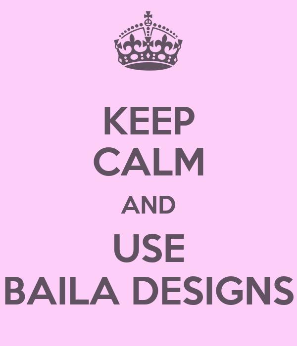KEEP CALM AND USE BAILA DESIGNS