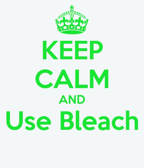 KEEP CALM AND Use Bleach
