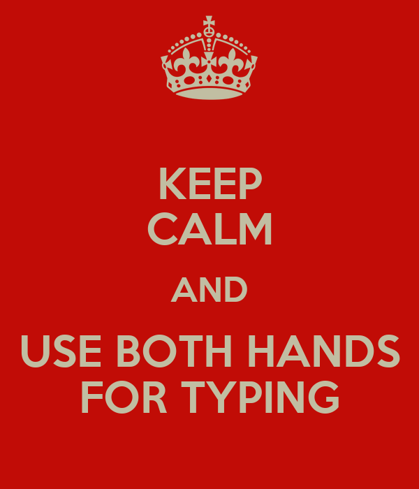 KEEP CALM AND USE BOTH HANDS FOR TYPING