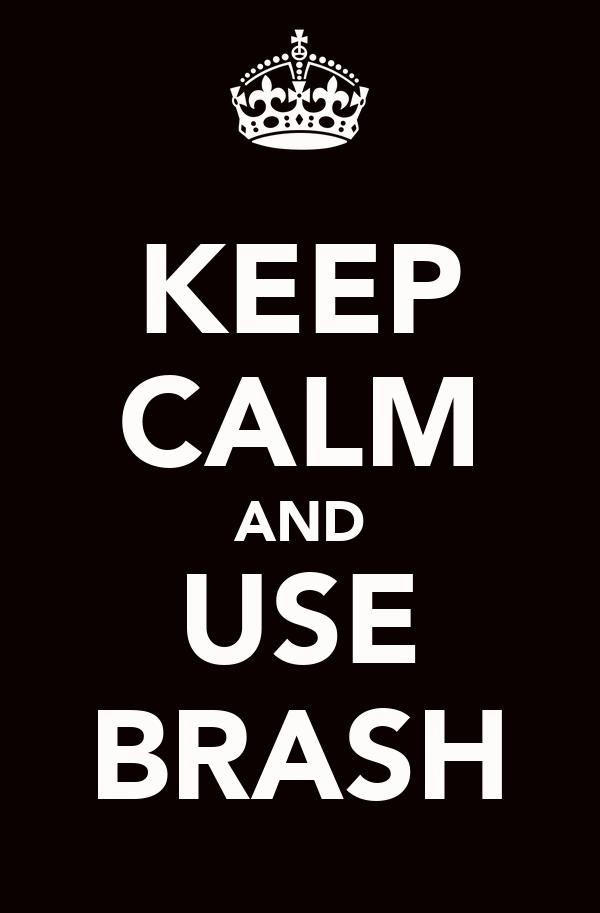 KEEP CALM AND USE BRASH