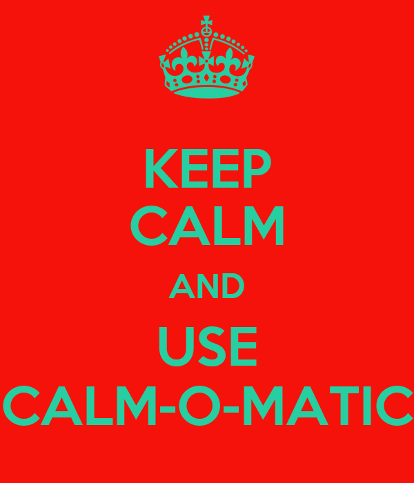KEEP CALM AND USE CALM-O-MATIC