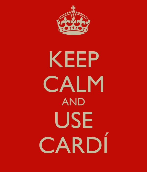 KEEP CALM AND USE CARDÍ