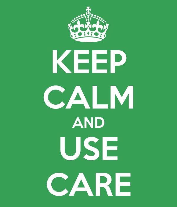 KEEP CALM AND USE CARE