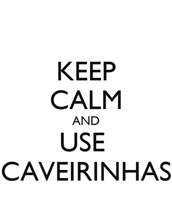 KEEP CALM AND USE  CAVEIRINHAS