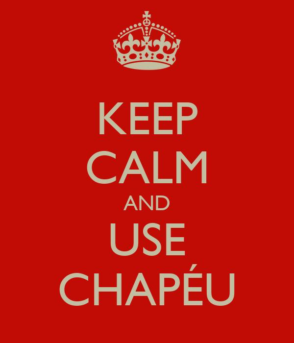 KEEP CALM AND USE CHAPÉU