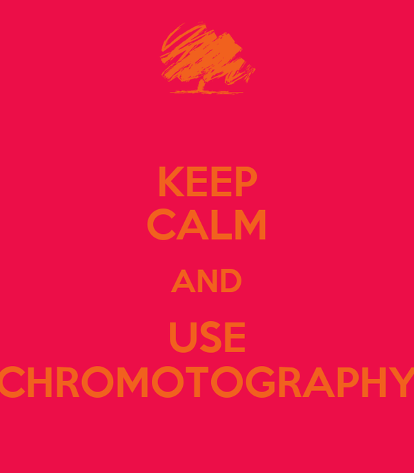KEEP CALM AND USE CHROMOTOGRAPHY