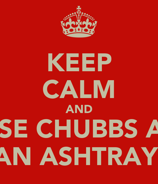 KEEP CALM AND USE CHUBBS AS AN ASHTRAY