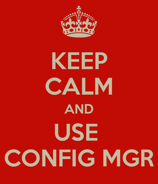 KEEP CALM AND USE  CONFIG MGR