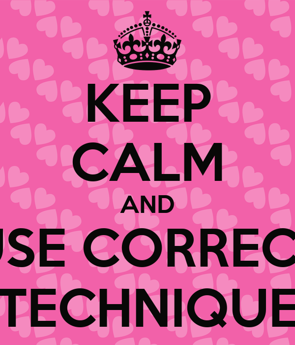KEEP CALM AND USE CORRECT TECHNIQUE
