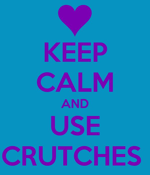 KEEP CALM AND USE CRUTCHES