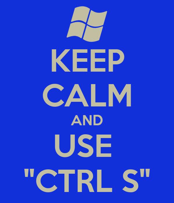 "KEEP CALM AND USE  ""CTRL S"""