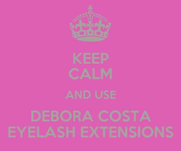KEEP CALM AND USE DEBORA COSTA EYELASH EXTENSIONS