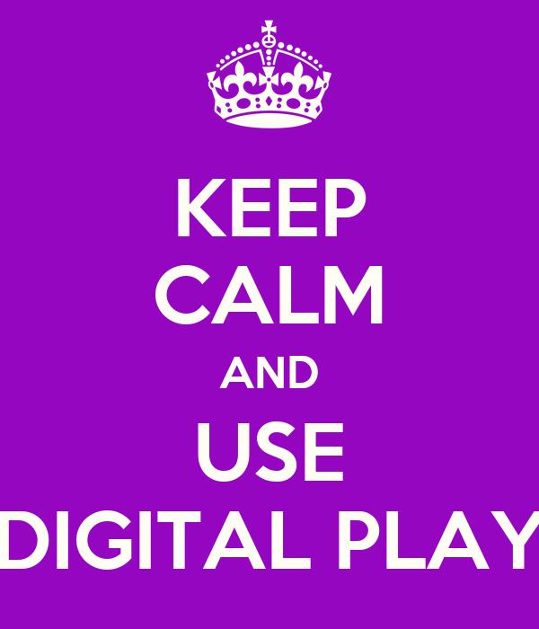 KEEP CALM AND USE DIGITAL PLAY