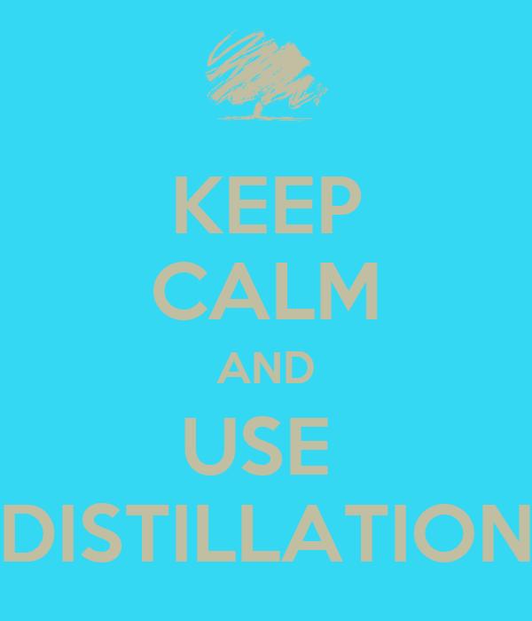 KEEP CALM AND USE  DISTILLATION