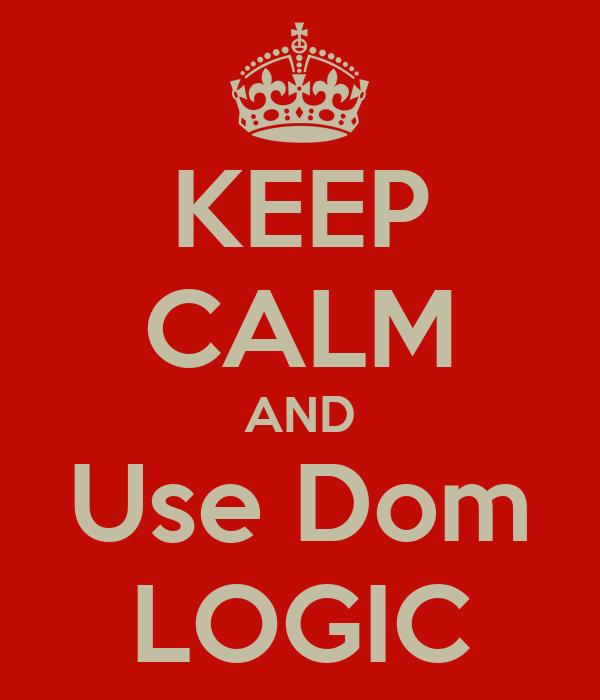 KEEP CALM AND Use Dom LOGIC