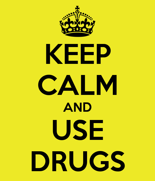KEEP CALM AND USE DRUGS