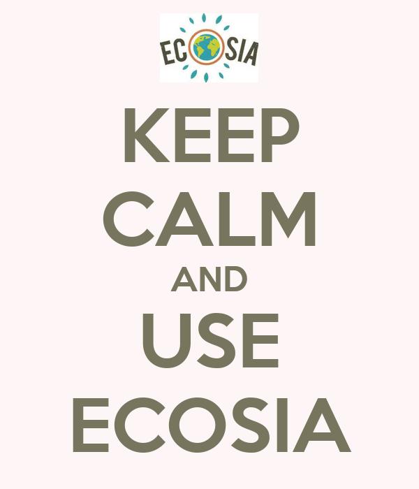 KEEP CALM AND USE ECOSIA
