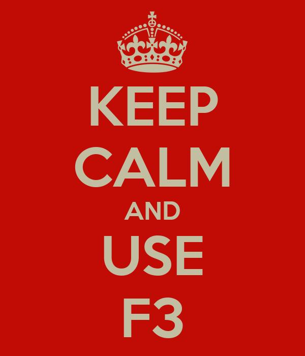 KEEP CALM AND USE F3