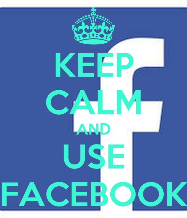 KEEP CALM AND USE FACEBOOK
