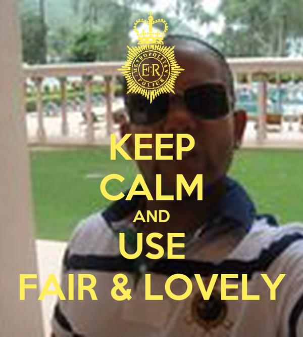 KEEP CALM AND USE FAIR & LOVELY